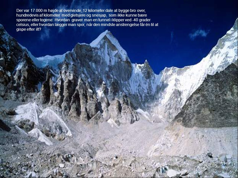 Der var 17.000 m højde at overvinde, 12 kilometer dale at bygge bro over, hundredevis af kilometer med gletsjere og snesjap, som ikke kunne bære sporene eller togene.