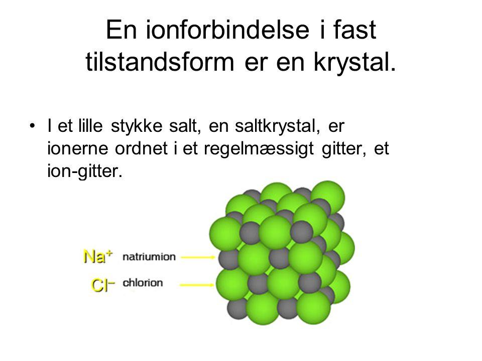 En ionforbindelse i fast tilstandsform er en krystal.