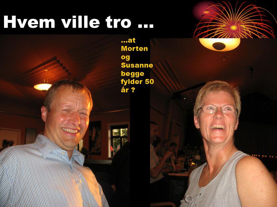 Hvem ville tro … …at Morten og Susanne begge fylder 50 år