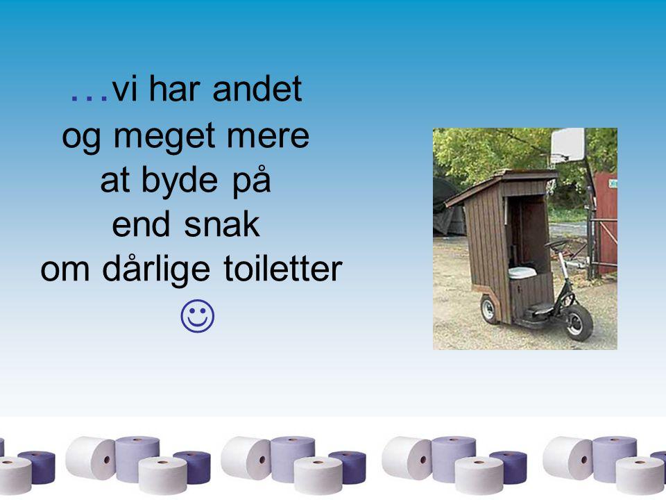 …vi har andet og meget mere at byde på end snak om dårlige toiletter 