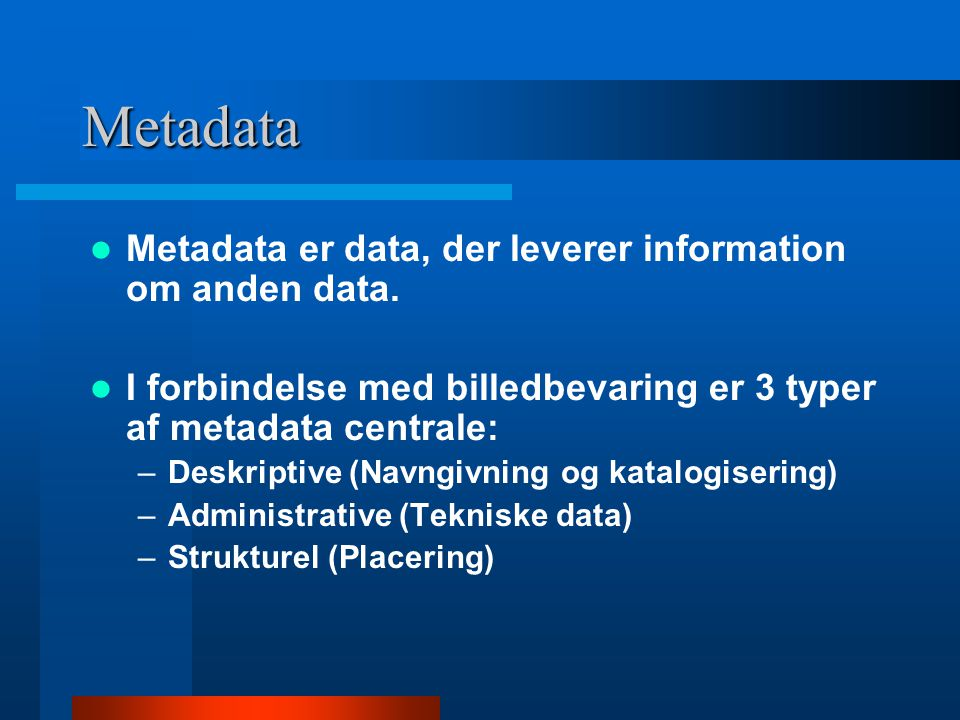 Metadata Metadata er data, der leverer information om anden data.
