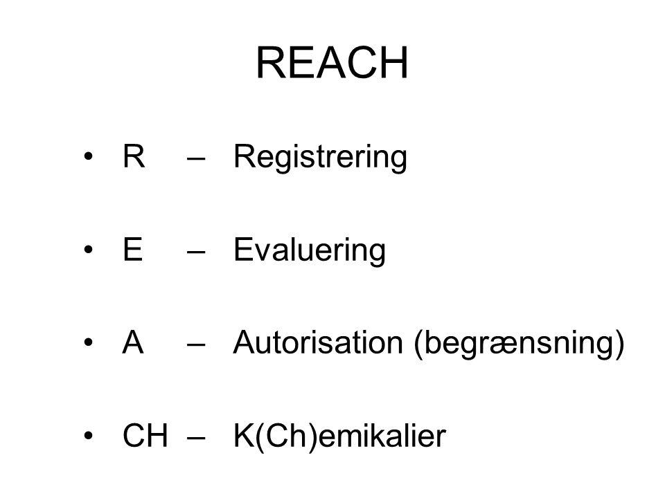 REACH R – Registrering E – Evaluering A – Autorisation (begrænsning)
