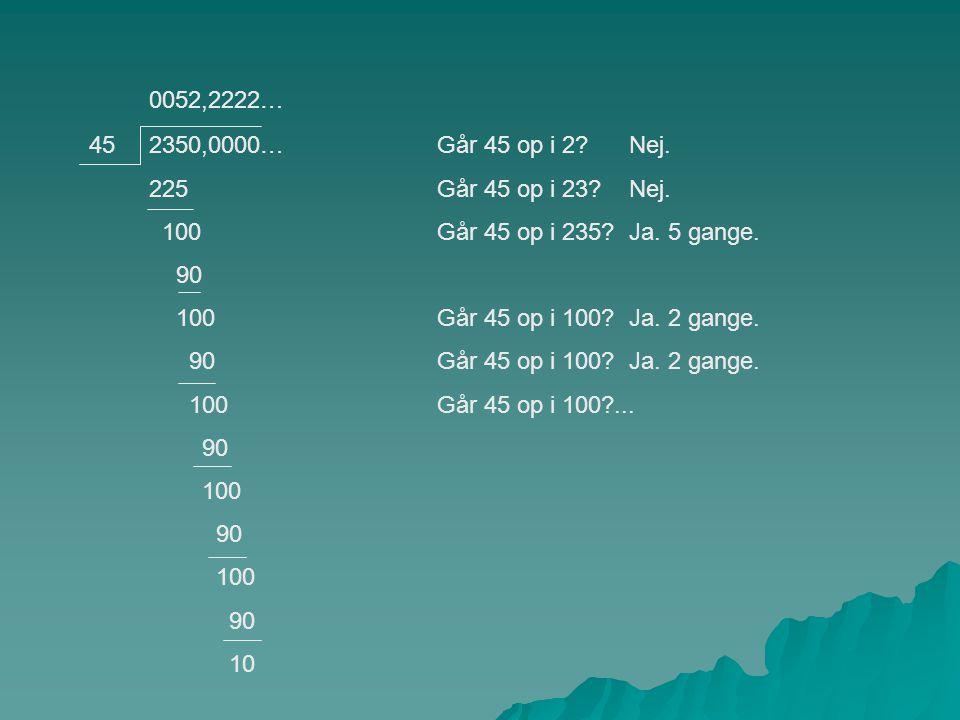 0052,2222… 45. 2350,0000… 225. 100. 90. 10. Går 45 op i 2 Nej. Går 45 op i 23 Nej.