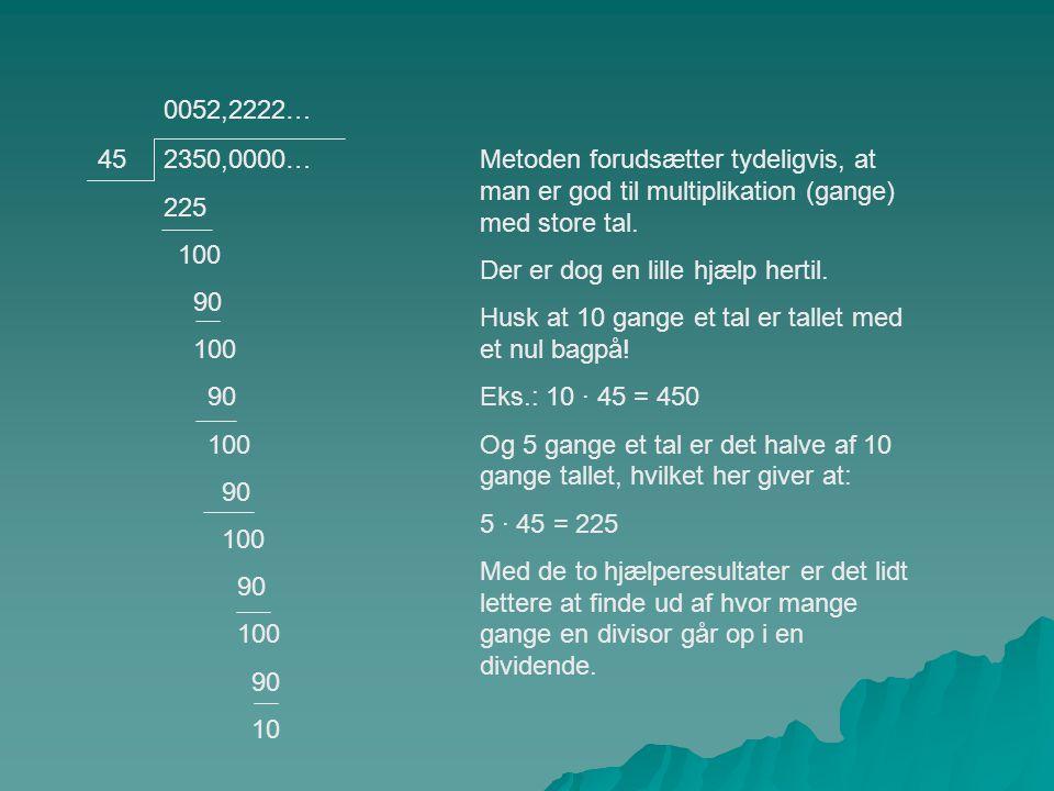 0052,2222… 45. 2350,0000… 225. 100. 90. 10. Metoden forudsætter tydeligvis, at man er god til multiplikation (gange) med store tal.
