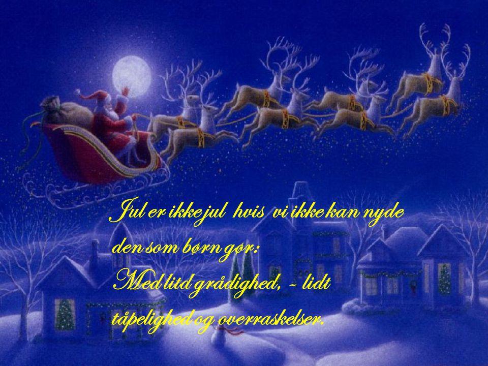 Jul er ikke jul hvis vi ikke kan nyde den som børn gør: Med litd grådighed, - lidt tåpelighed og overraskelser.