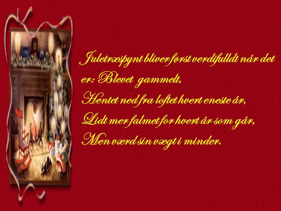 Juletræspynt bliver først verdifulldt når det er: Blevet gammelt, Hentet ned fra loftet hvert eneste år, Lidt mer falmet for hvert år som går, Men værd sin vægt i minder.