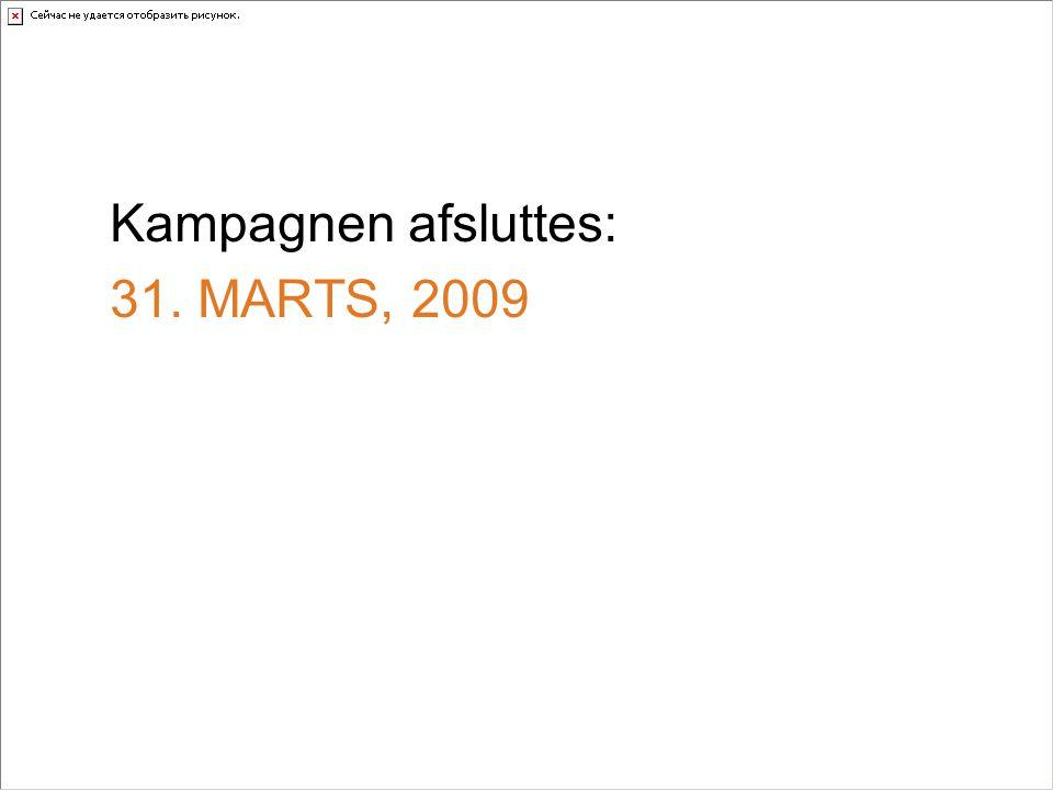 Kampagnen afsluttes: 31. MARTS, 2009