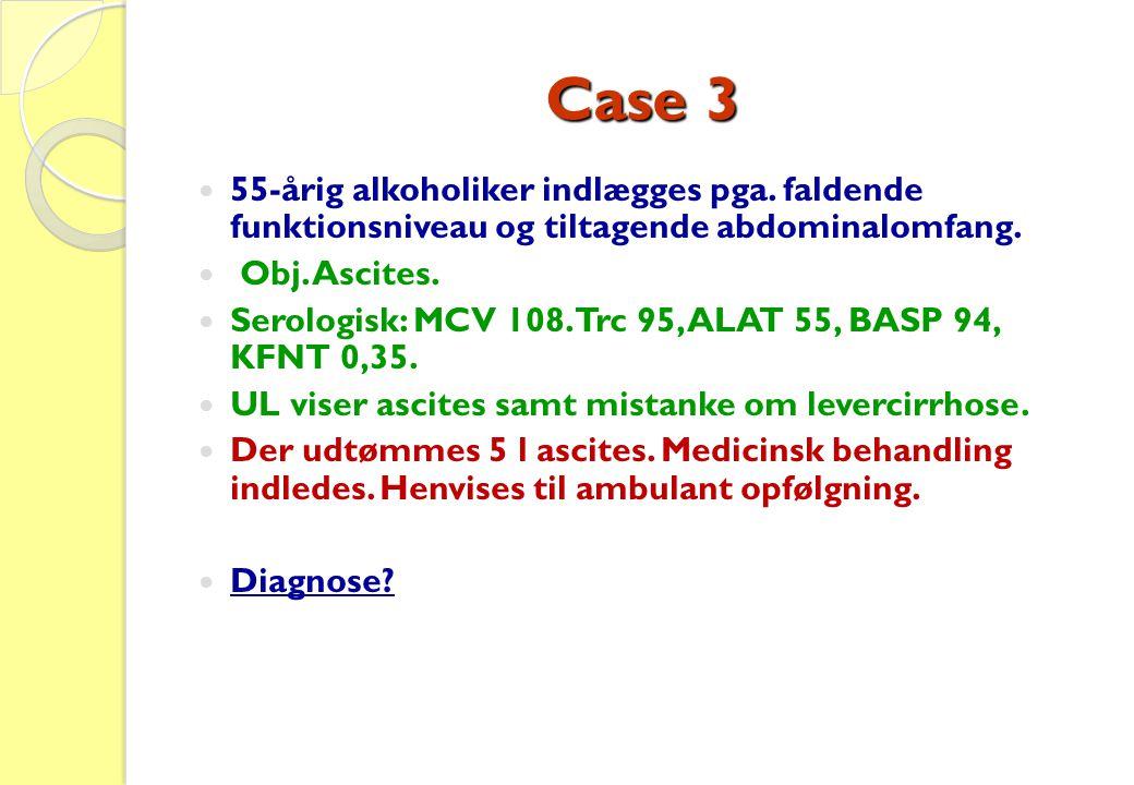 Case 3 55-årig alkoholiker indlægges pga. faldende funktionsniveau og tiltagende abdominalomfang. Obj. Ascites.