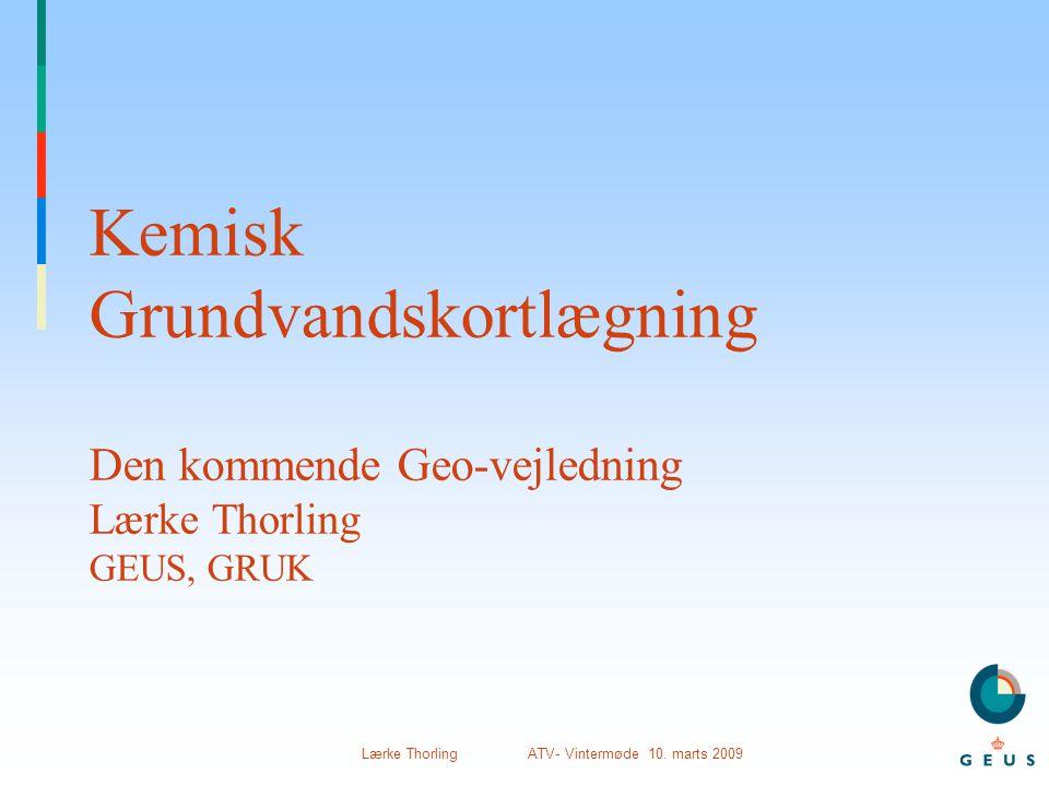 Kemisk Grundvandskortlægning Den kommende Geo-vejledning Lærke Thorling GEUS, GRUK