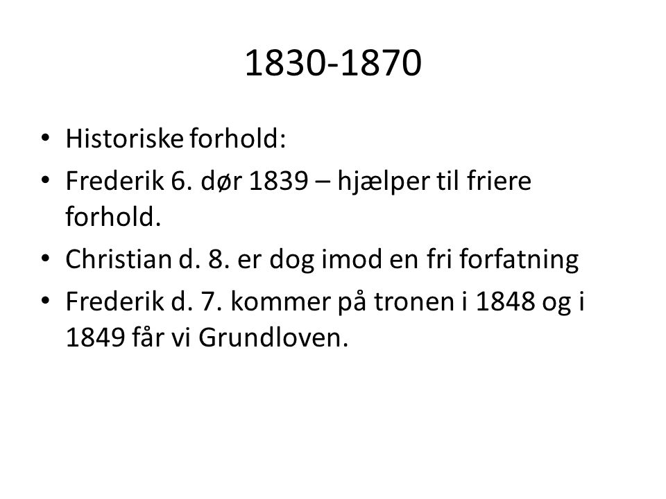 1830-1870 Historiske forhold: Frederik 6. dør 1839 – hjælper til friere forhold. Christian d. 8. er dog imod en fri forfatning.