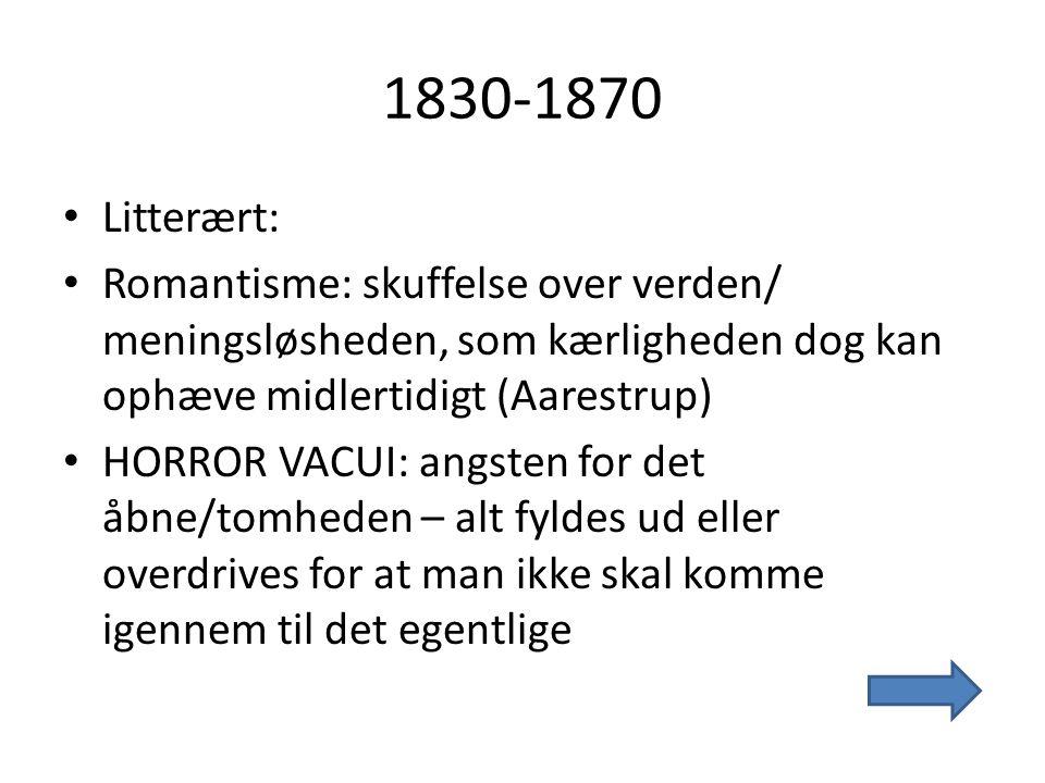 1830-1870 Litterært: Romantisme: skuffelse over verden/ meningsløsheden, som kærligheden dog kan ophæve midlertidigt (Aarestrup)