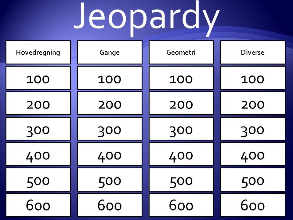 Jeopardy Hovedregning. Gange. Geometri. Diverse. 100. 100. 100. 100. 100. 100. 100. 100.