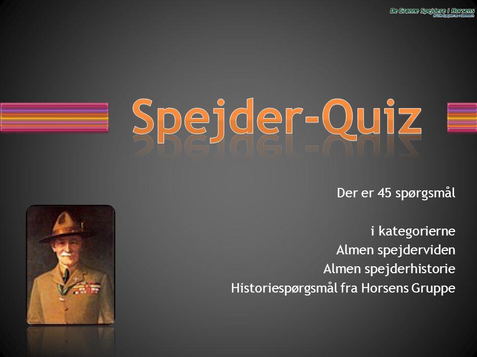 Spejder-Quiz Der er 45 spørgsmål i kategorierne Almen spejderviden