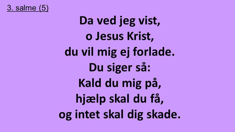 Da ved jeg vist, o Jesus Krist, du vil mig ej forlade. Du siger så:
