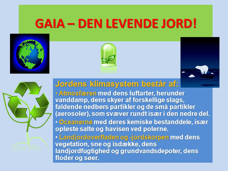 GAIA – DEN LEVENDE JORD! Jordens klimasystem består af: