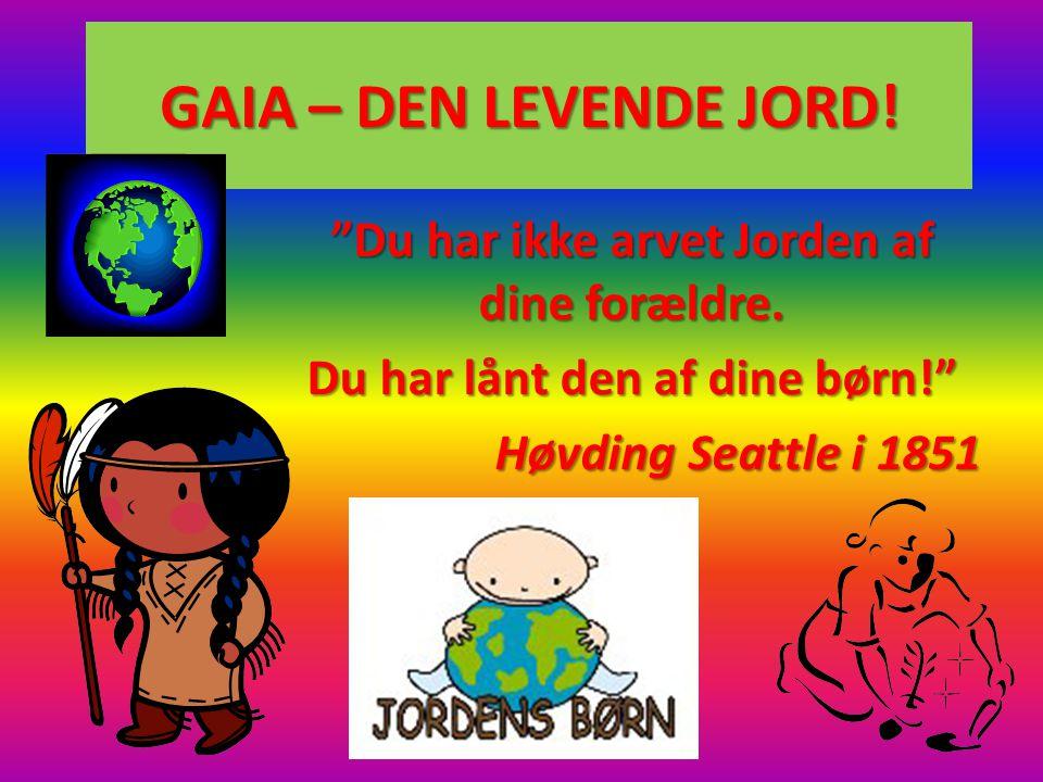 GAIA – DEN LEVENDE JORD! Du har ikke arvet Jorden af dine forældre.