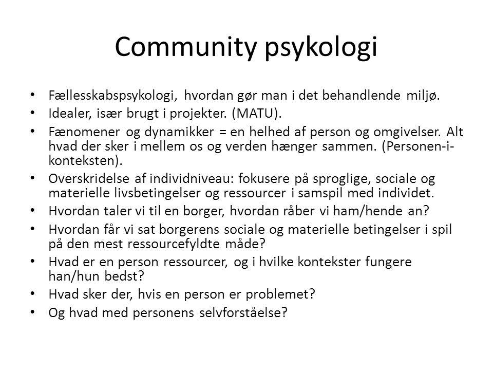 Community psykologi Fællesskabspsykologi, hvordan gør man i det behandlende miljø. Idealer, især brugt i projekter. (MATU).