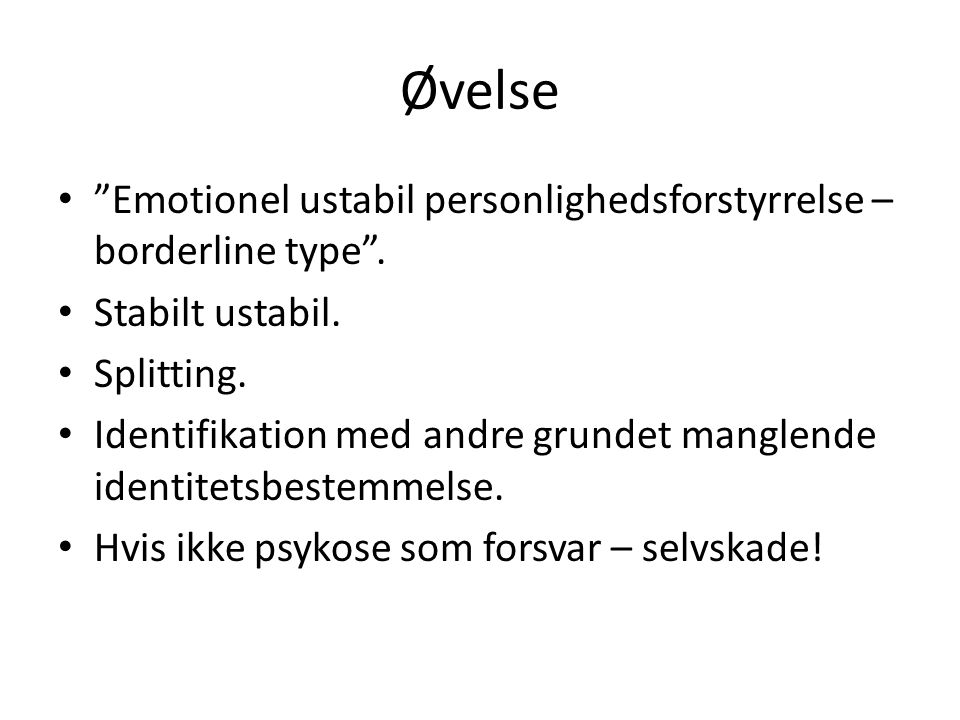 Øvelse Emotionel ustabil personlighedsforstyrrelse – borderline type . Stabilt ustabil. Splitting.