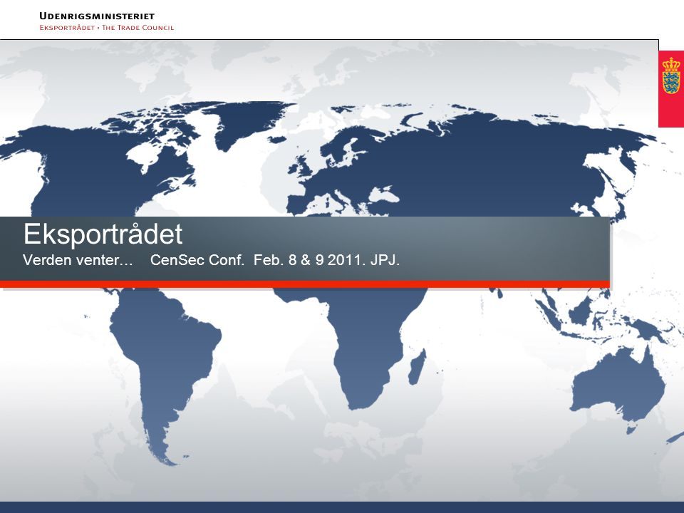 Eksportrådet Verden venter… CenSec Conf. Feb. 8 & 9 2011. JPJ.