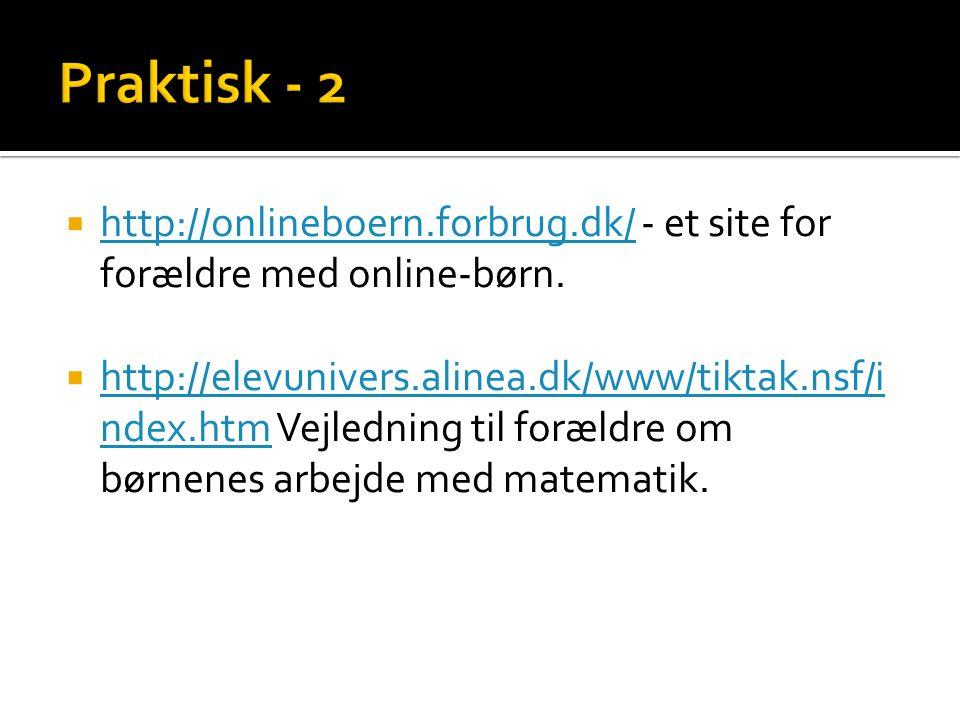 Praktisk - 2 http://onlineboern.forbrug.dk/ - et site for forældre med online-børn.