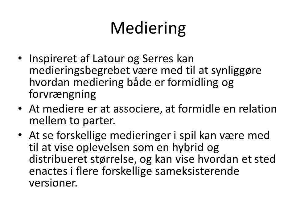 Mediering Inspireret af Latour og Serres kan medieringsbegrebet være med til at synliggøre hvordan mediering både er formidling og forvrængning.