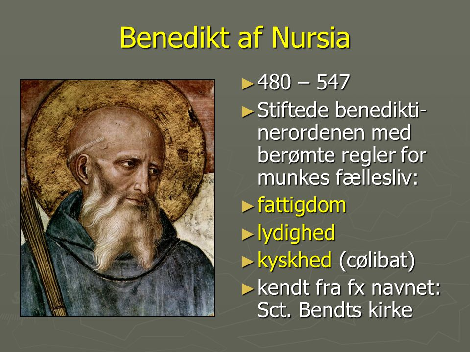Benedikt af Nursia 480 – 547. Stiftede benedikti-nerordenen med berømte regler for munkes fællesliv: