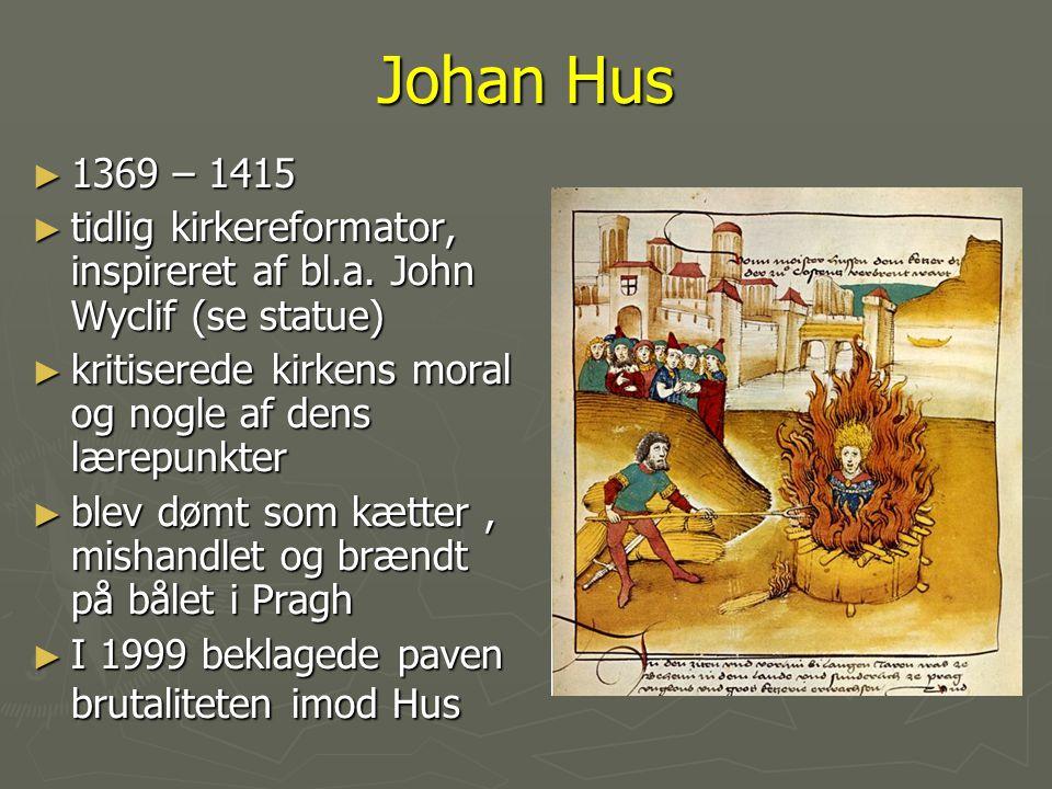 Johan Hus 1369 – 1415. tidlig kirkereformator, inspireret af bl.a. John Wyclif (se statue) kritiserede kirkens moral og nogle af dens lærepunkter.