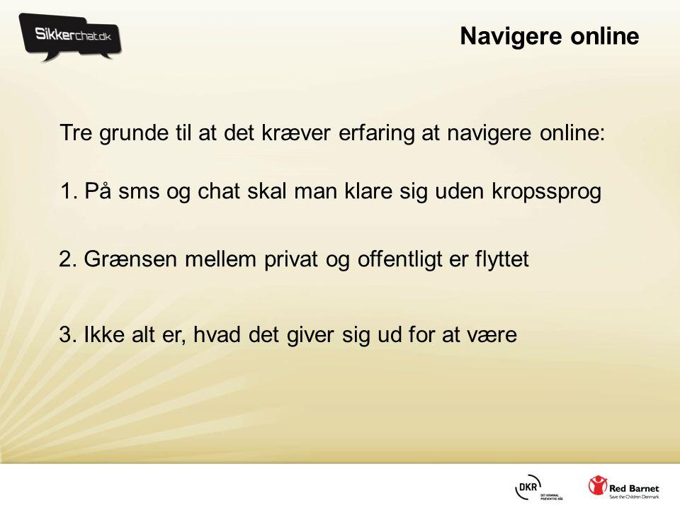 Navigere online Tre grunde til at det kræver erfaring at navigere online: 1. På sms og chat skal man klare sig uden kropssprog.