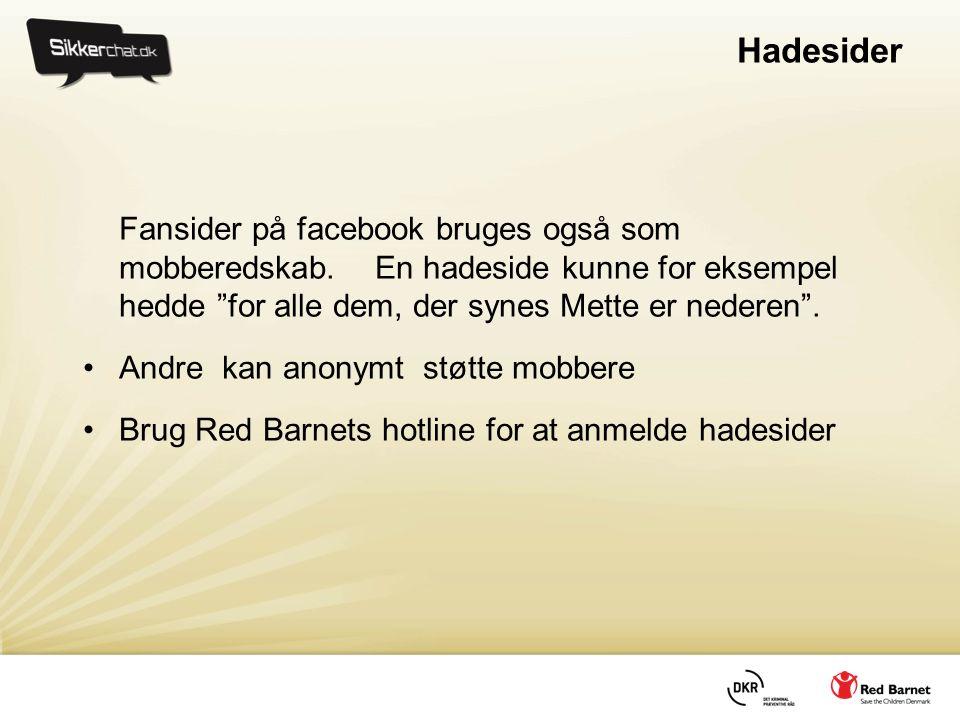 Hadesider Fansider på facebook bruges også som mobberedskab. En hadeside kunne for eksempel hedde for alle dem, der synes Mette er nederen .