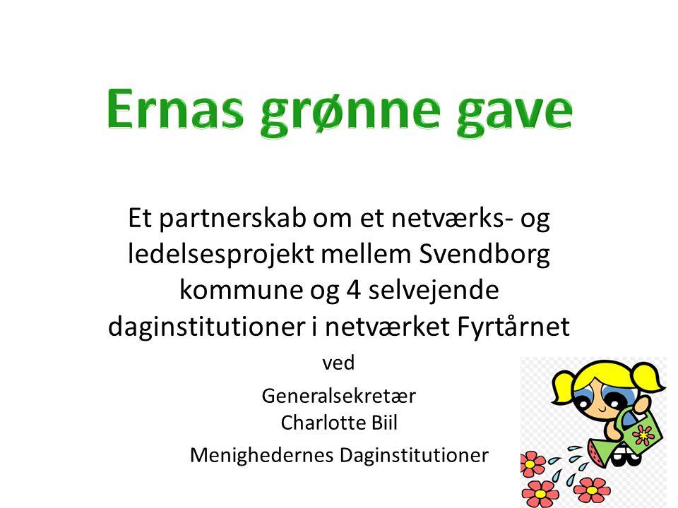 Ernas grønne gave Et partnerskab om et netværks- og ledelsesprojekt mellem Svendborg kommune og 4 selvejende daginstitutioner i netværket Fyrtårnet.