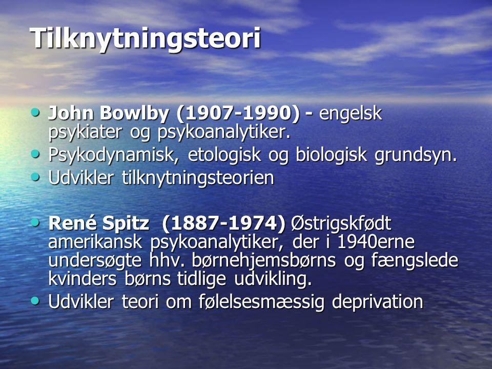 Tilknytningsteori John Bowlby (1907-1990) - engelsk psykiater og psykoanalytiker. Psykodynamisk, etologisk og biologisk grundsyn.