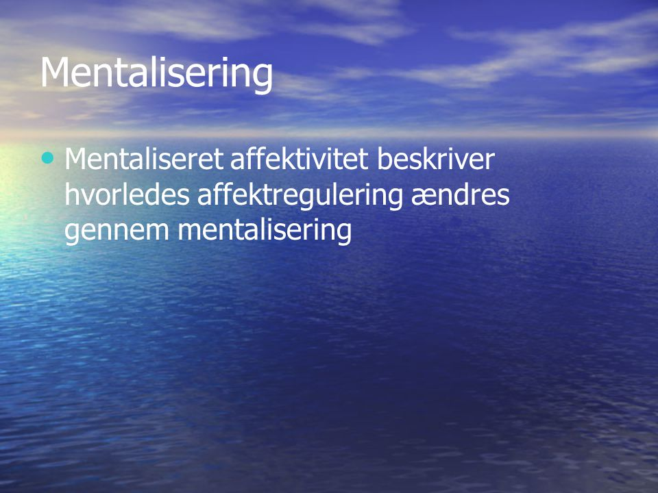 Mentalisering Mentaliseret affektivitet beskriver hvorledes affektregulering ændres gennem mentalisering.