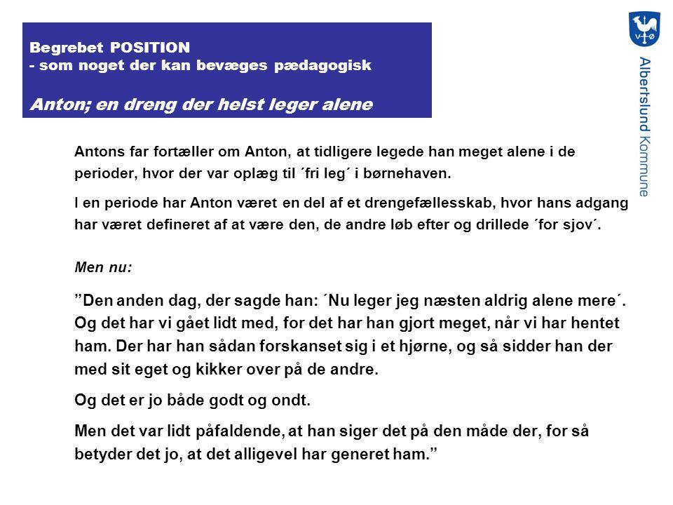 Begrebet POSITION - som noget der kan bevæges pædagogisk Anton; en dreng der helst leger alene