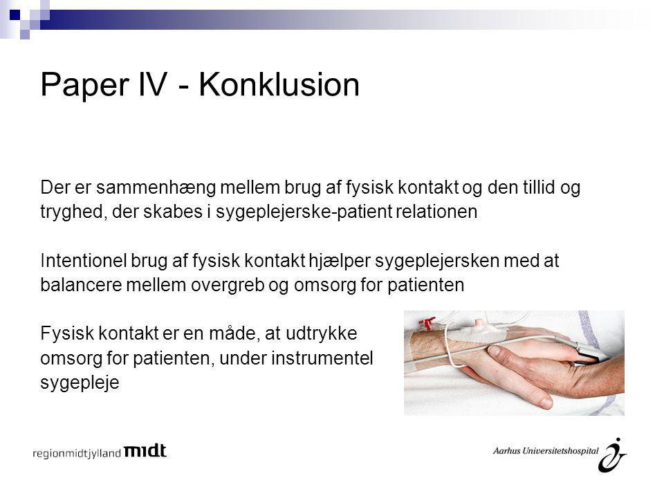 Paper IV - Konklusion Der er sammenhæng mellem brug af fysisk kontakt og den tillid og. tryghed, der skabes i sygeplejerske-patient relationen.