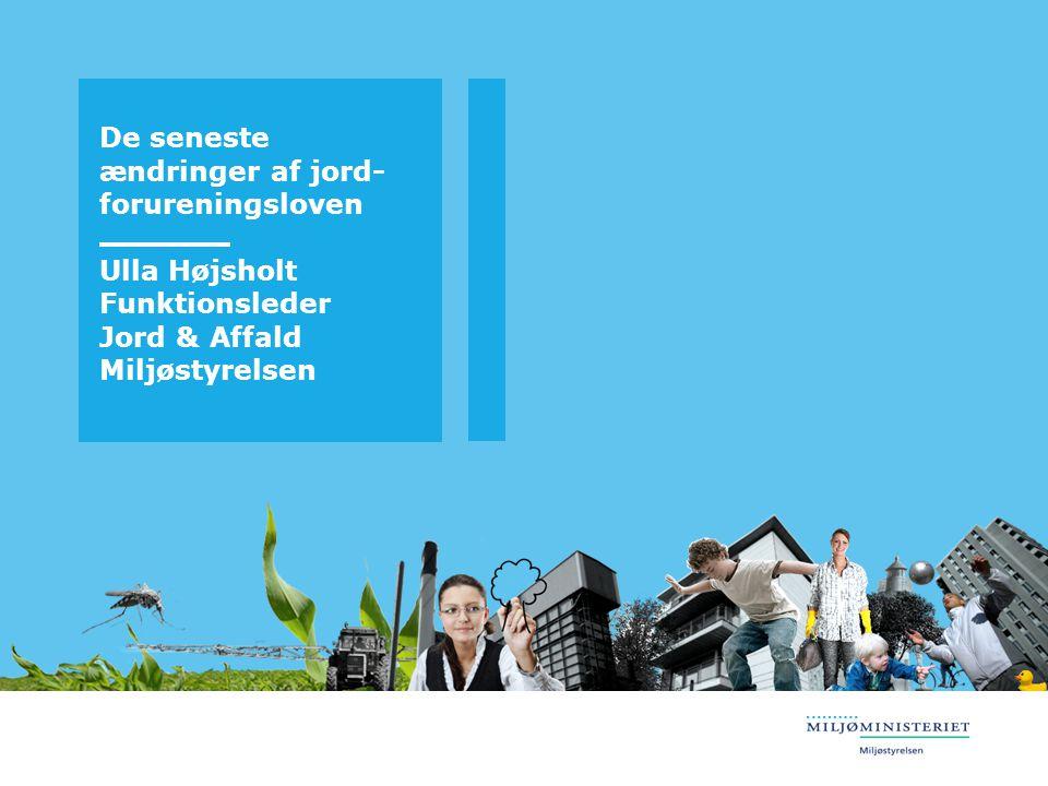 De seneste ændringer af jord-forureningsloven Ulla Højsholt Funktionsleder Jord & Affald Miljøstyrelsen