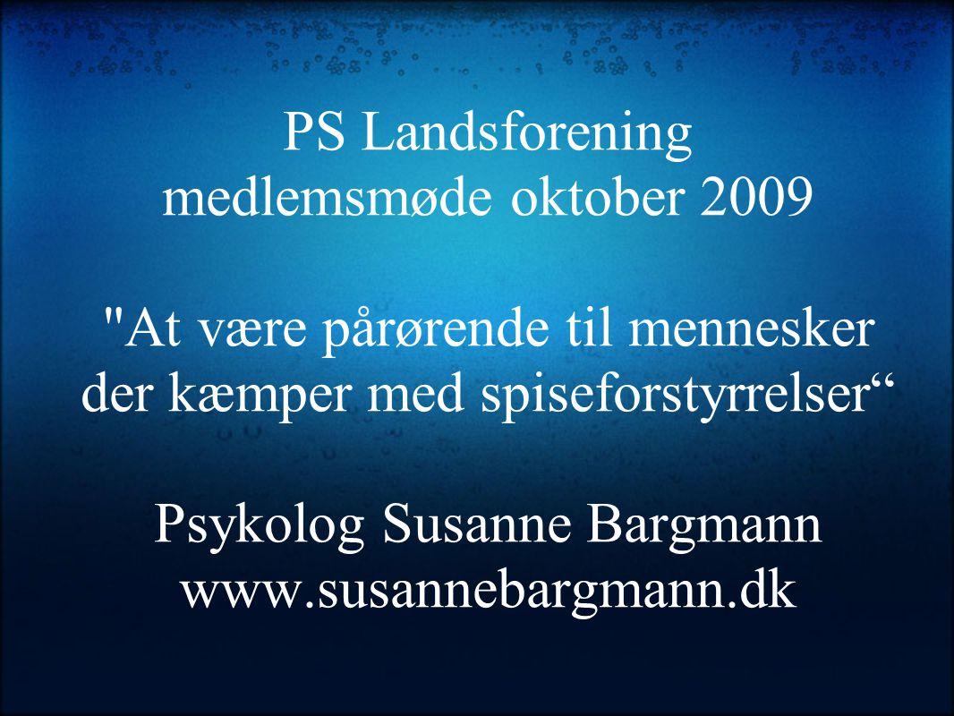 PS Landsforening medlemsmøde oktober 2009 At være pårørende til mennesker der kæmper med spiseforstyrrelser Psykolog Susanne Bargmann www.susannebargmann.dk