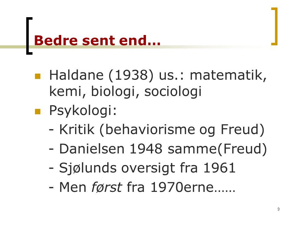Bedre sent end… Haldane (1938) us.: matematik, kemi, biologi, sociologi. Psykologi: - Kritik (behaviorisme og Freud)