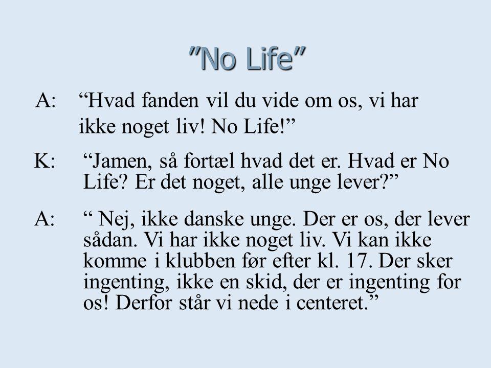 No Life A: Hvad fanden vil du vide om os, vi har ikke noget liv! No Life!