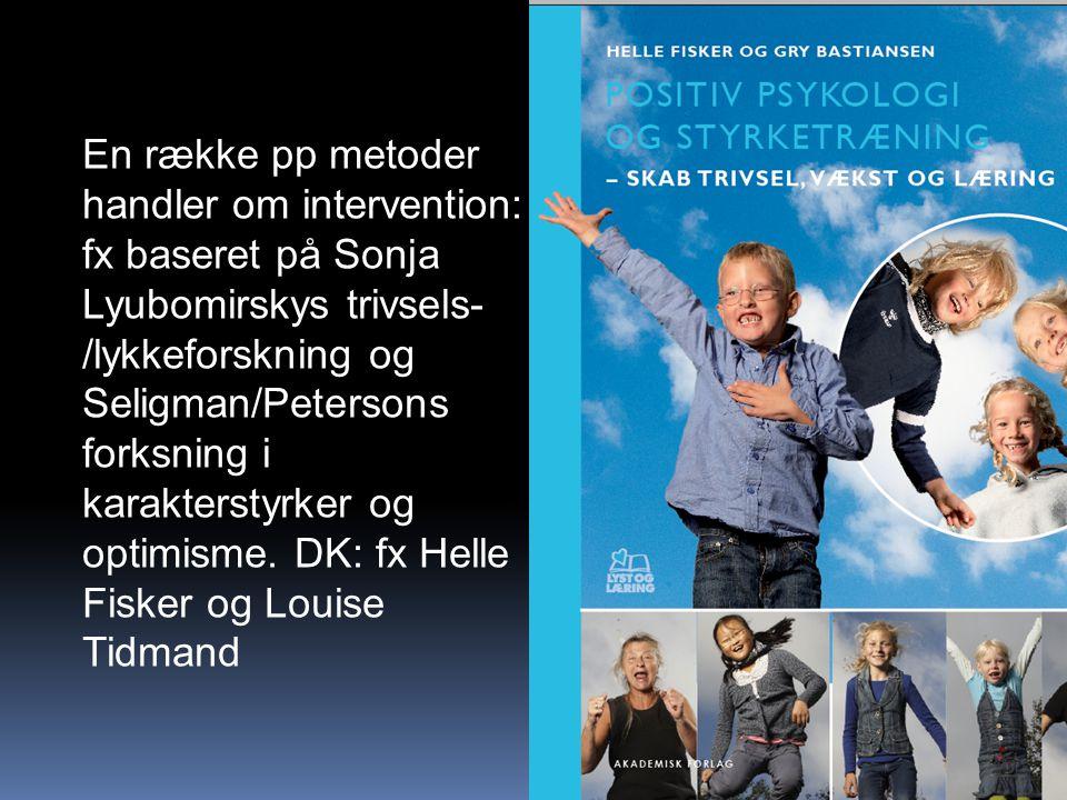 En række pp metoder handler om intervention: fx baseret på Sonja Lyubomirskys trivsels-/lykkeforskning og Seligman/Petersons forksning i karakterstyrker og optimisme.