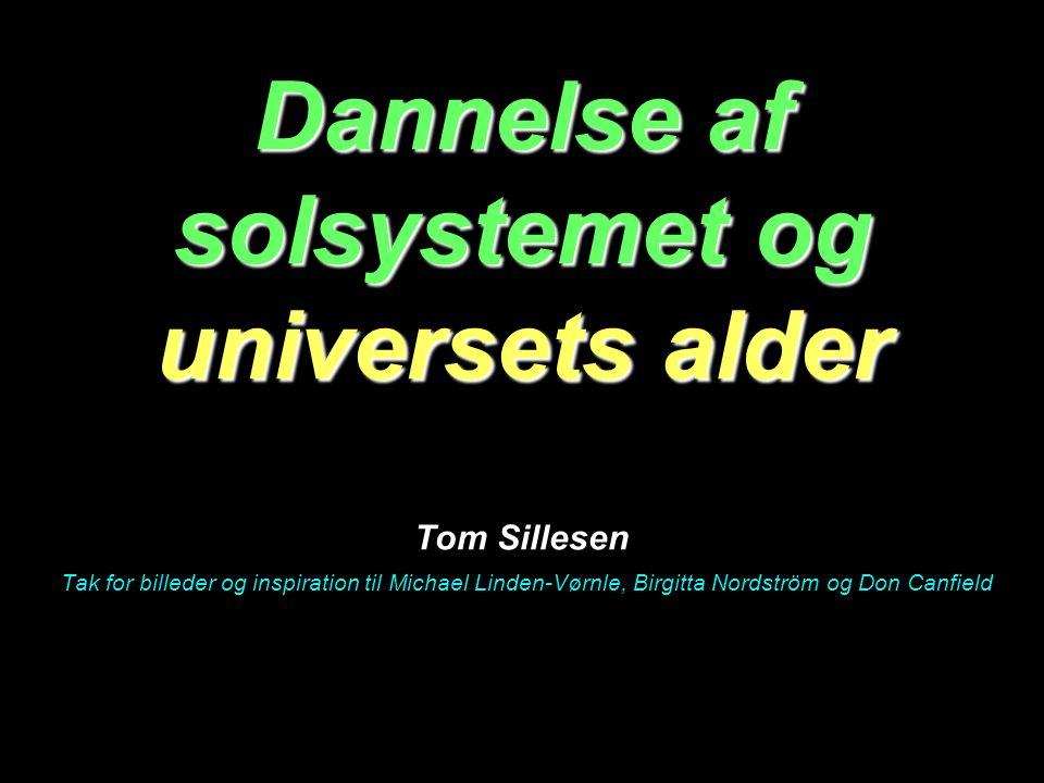 Dannelse af solsystemet og universets alder Tom Sillesen Tak for billeder og inspiration til Michael Linden-Vørnle, Birgitta Nordström og Don Canfield