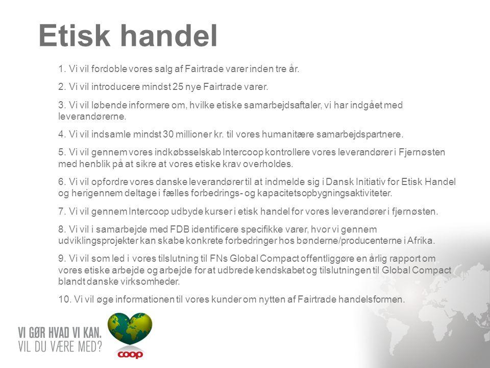 Etisk handel 1. Vi vil fordoble vores salg af Fairtrade varer inden tre år. 2. Vi vil introducere mindst 25 nye Fairtrade varer.