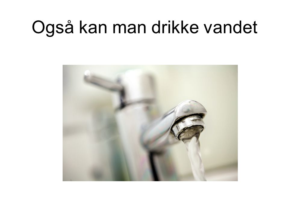 Også kan man drikke vandet
