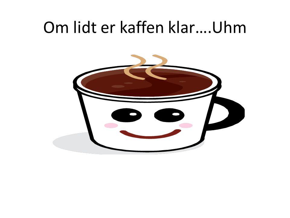 Om lidt er kaffen klar….Uhm