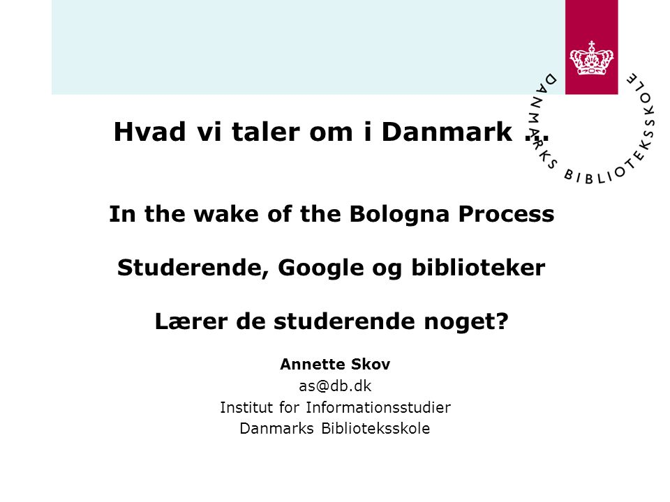 Hvad vi taler om i Danmark … In the wake of the Bologna Process Studerende, Google og biblioteker Lærer de studerende noget
