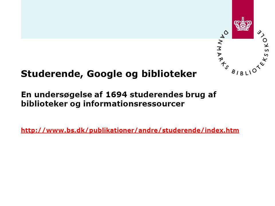 Studerende, Google og biblioteker En undersøgelse af 1694 studerendes brug af biblioteker og informationsressourcer http://www.bs.dk/publikationer/andre/studerende/index.htm