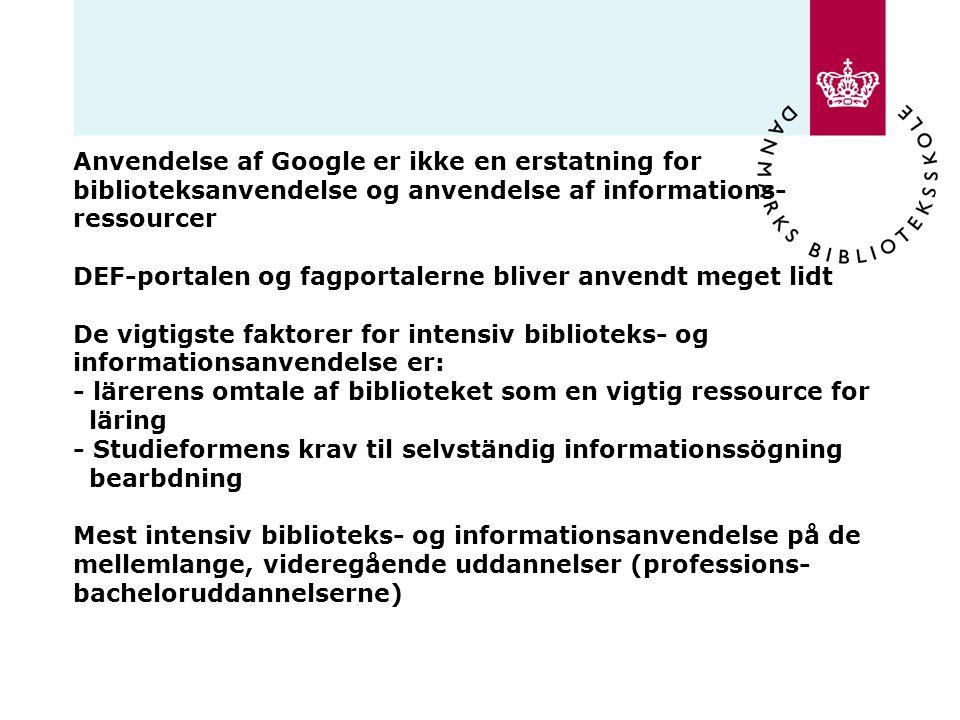 Anvendelse af Google er ikke en erstatning for biblioteksanvendelse og anvendelse af informations- ressourcer DEF-portalen og fagportalerne bliver anvendt meget lidt De vigtigste faktorer for intensiv biblioteks- og informationsanvendelse er: - lärerens omtale af biblioteket som en vigtig ressource for läring - Studieformens krav til selvständig informationssögning bearbdning Mest intensiv biblioteks- og informationsanvendelse på de mellemlange, videregående uddannelser (professions- bacheloruddannelserne)