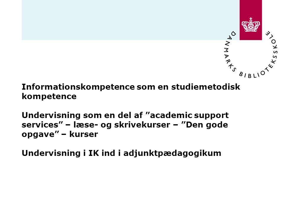 Informationskompetence som en studiemetodisk kompetence Undervisning som en del af academic support services – læse- og skrivekurser – Den gode opgave – kurser Undervisning i IK ind i adjunktpædagogikum