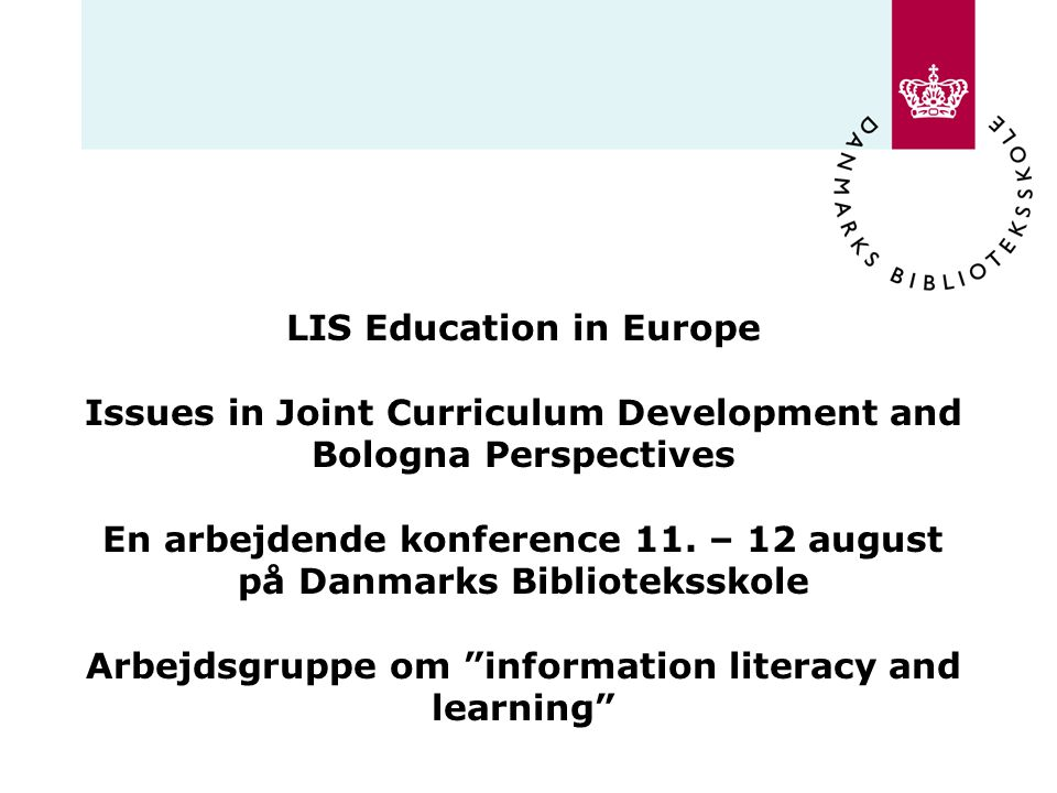 LIS Education in Europe Issues in Joint Curriculum Development and Bologna Perspectives En arbejdende konference 11.