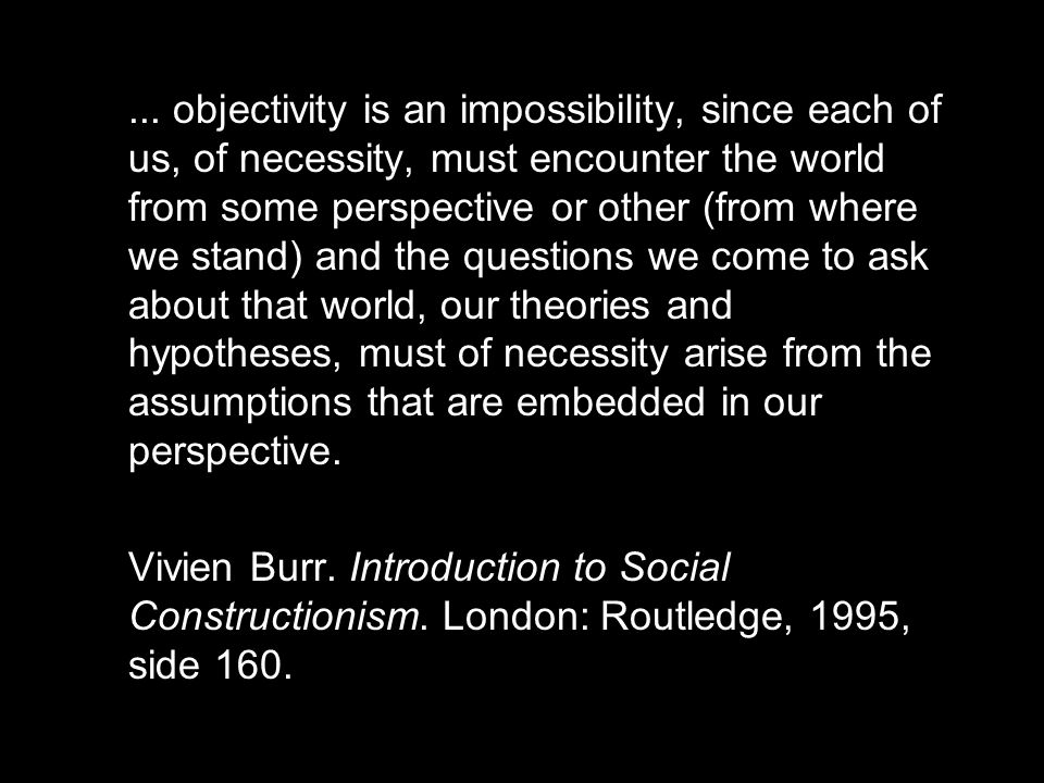 ... objectivity is an impossibility, since each of us, of necessity, must encounter the world from some perspective or other (from where we stand) and the questions we come to ask about that world, our theories and hypotheses, must of necessity arise from the assumptions that are embedded in our perspective.