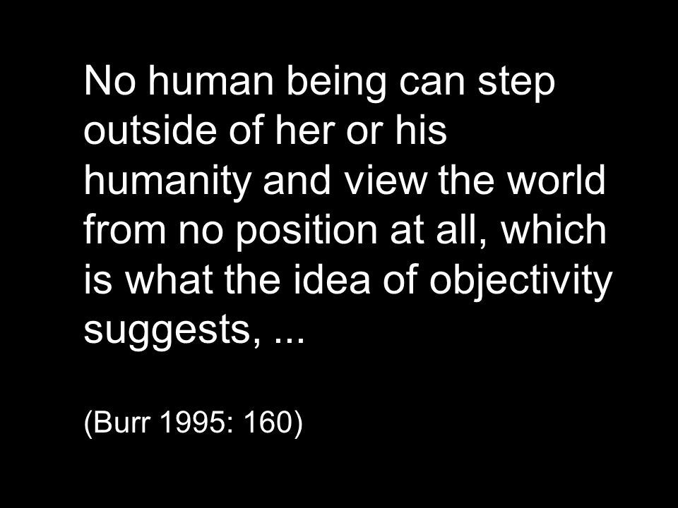No human being can step outside of her or his humanity and view the world from no position at all, which is what the idea of objectivity suggests, ...